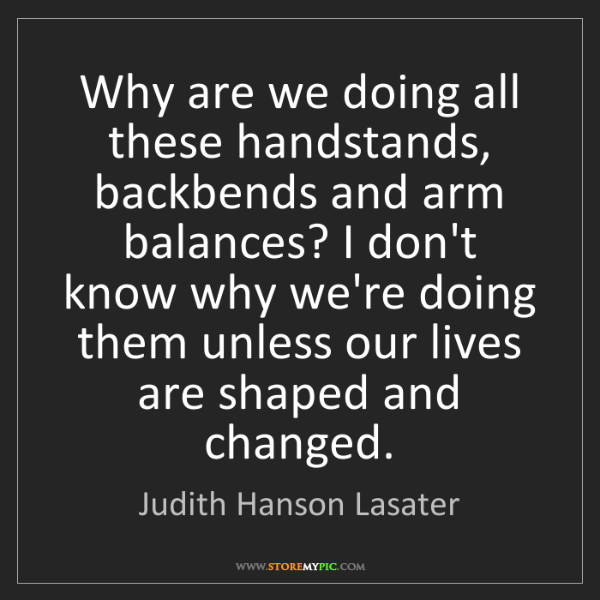 Judith Hanson Lasater: Why are we doing all these handstands, backbends and...