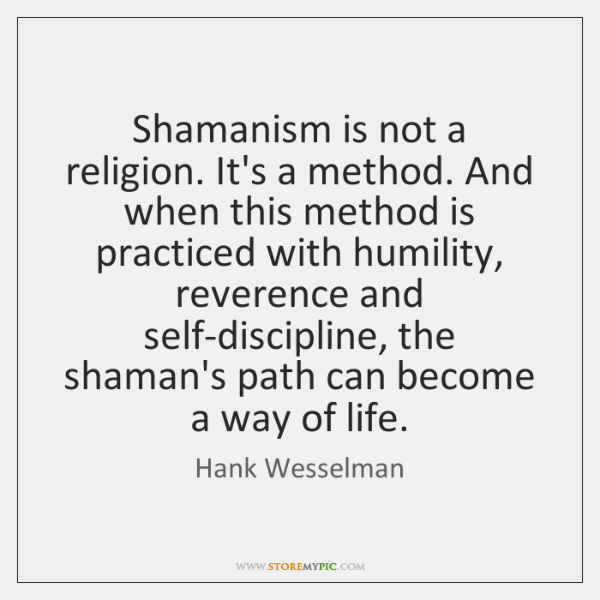 Shamanism is not a religion. It's a method. And when this method ...