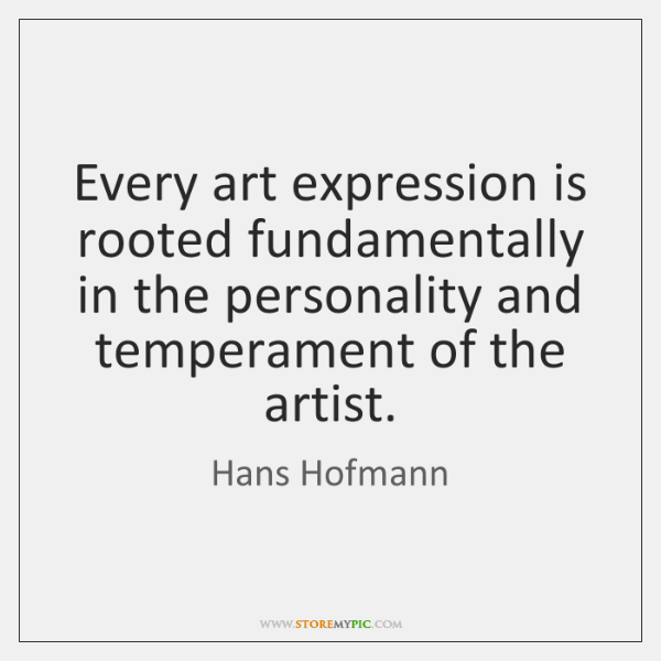Every art expression is rooted fundamentally in the personality and temperament of ...