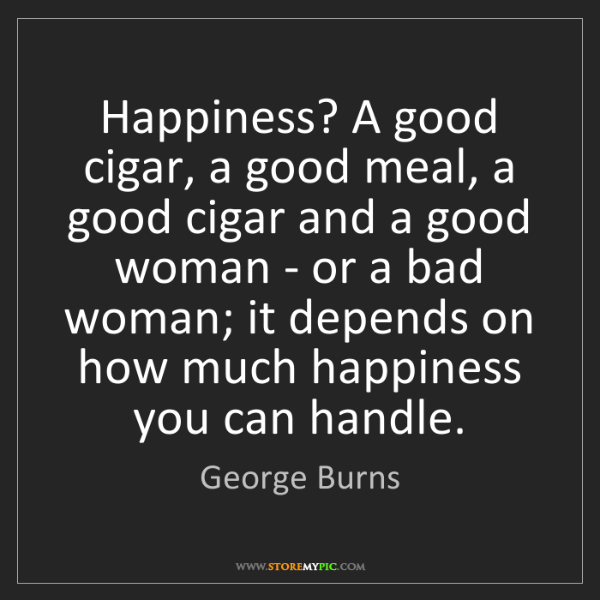 George Burns: Happiness? A good cigar, a good meal, a good cigar and...