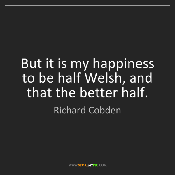 Richard Cobden: But it is my happiness to be half Welsh, and that the...
