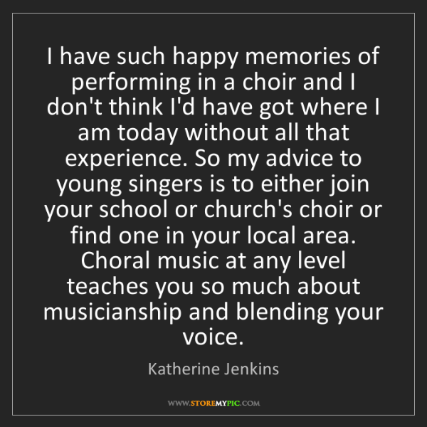 Katherine Jenkins: I have such happy memories of performing in a choir and...