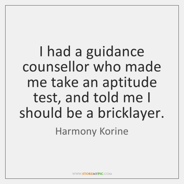 I had a guidance counsellor who made me take an aptitude test, ...