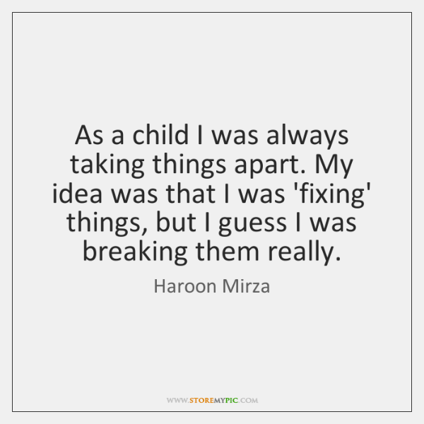As a child I was always taking things apart. My idea was ...