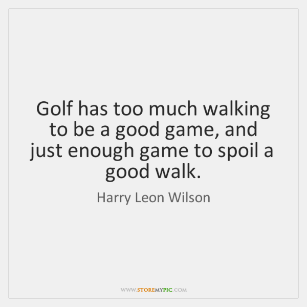 Golf has too much walking to be a good game, and just ...