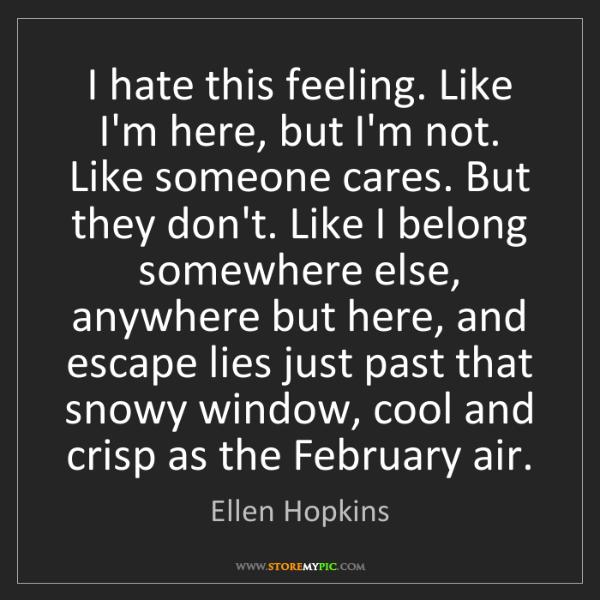 Ellen Hopkins: I hate this feeling. Like I'm here, but I'm not. Like...