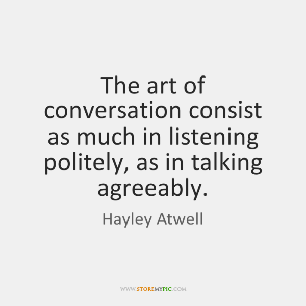 The art of conversation consist as much in listening politely, as in ...
