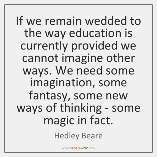 If we remain wedded to the way education is currently provided we ...