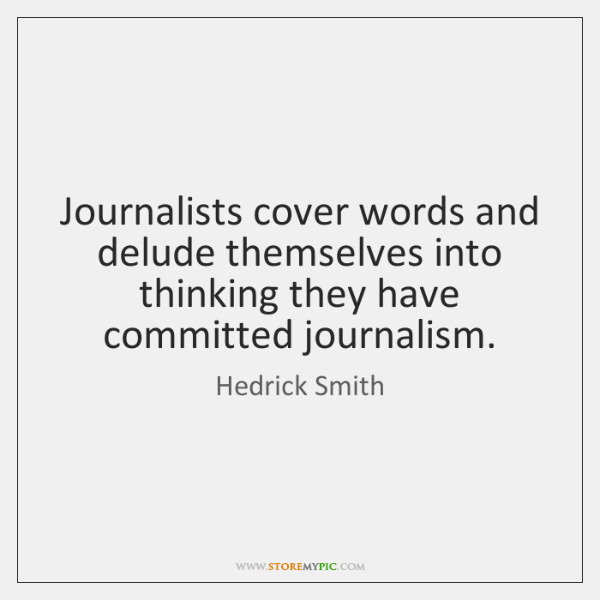 Journalists cover words and delude themselves into thinking they have committed journalism.