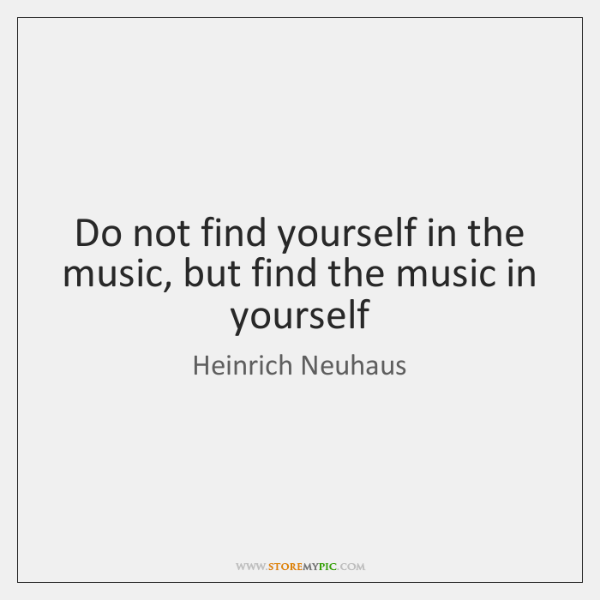Do not find yourself in the music, but find the music in ...