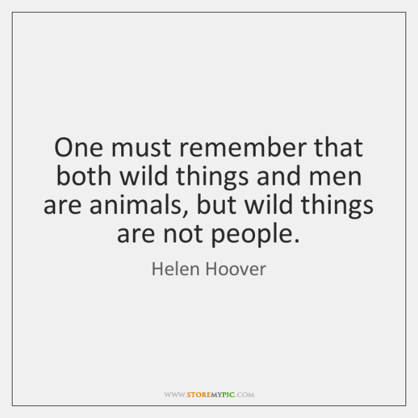 One must remember that both wild things and men are animals, but ...