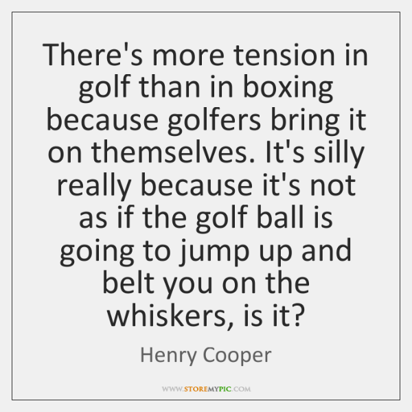 There's more tension in golf than in boxing because golfers bring it ...