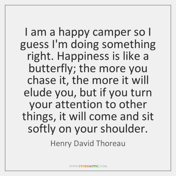 I am a happy camper so I guess I'm doing something right. ...