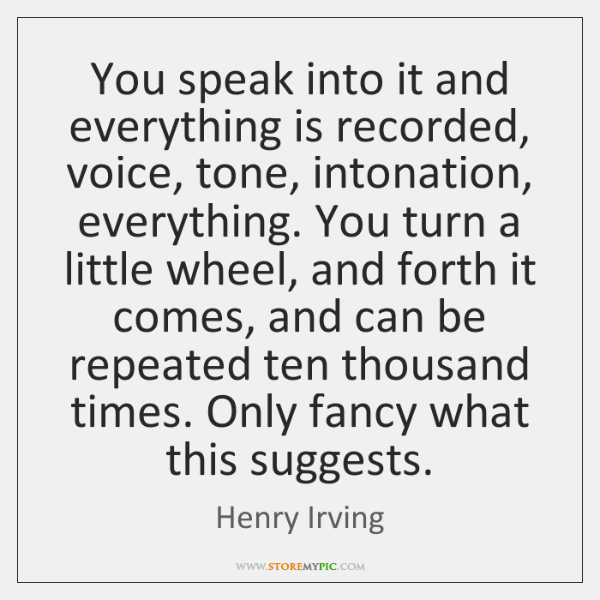 You speak into it and everything is recorded, voice, tone, intonation, everything. ...