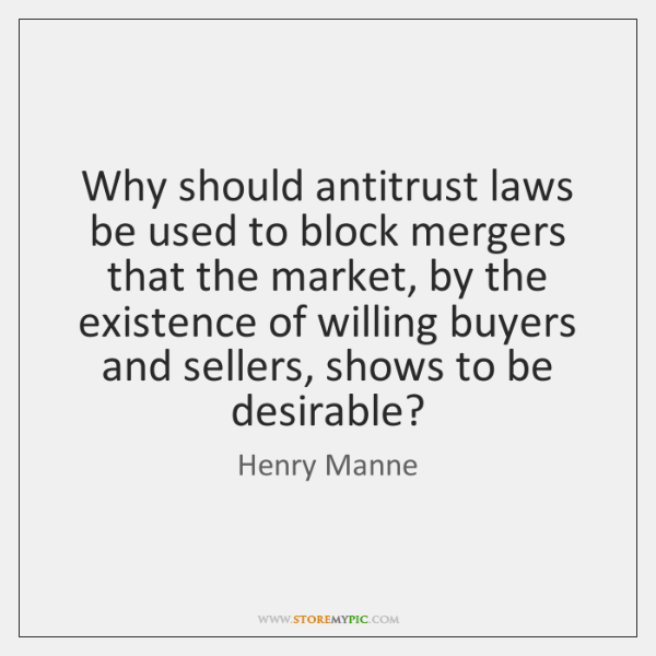 Why should antitrust laws be used to block mergers that the market, ...