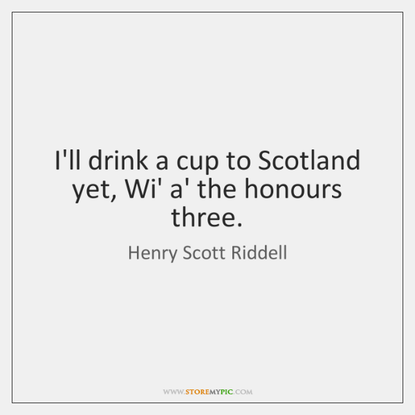 I'll drink a cup to Scotland yet, Wi' a' the honours three.