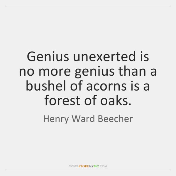 Genius unexerted is no more genius than a bushel of acorns is ...