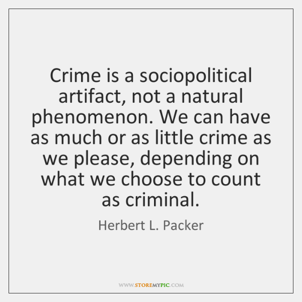 Crime is a sociopolitical artifact, not a natural phenomenon. We can have ...