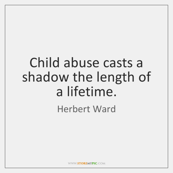 Child abuse casts a shadow the length of a lifetime.