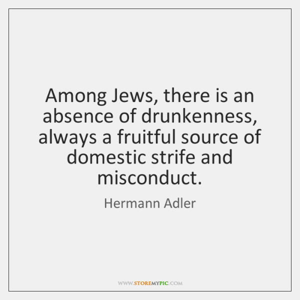 Among Jews, there is an absence of drunkenness, always a fruitful source ...