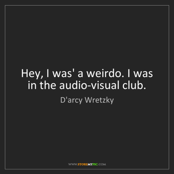 D'arcy Wretzky: Hey, I was' a weirdo. I was in the audio-visual club.