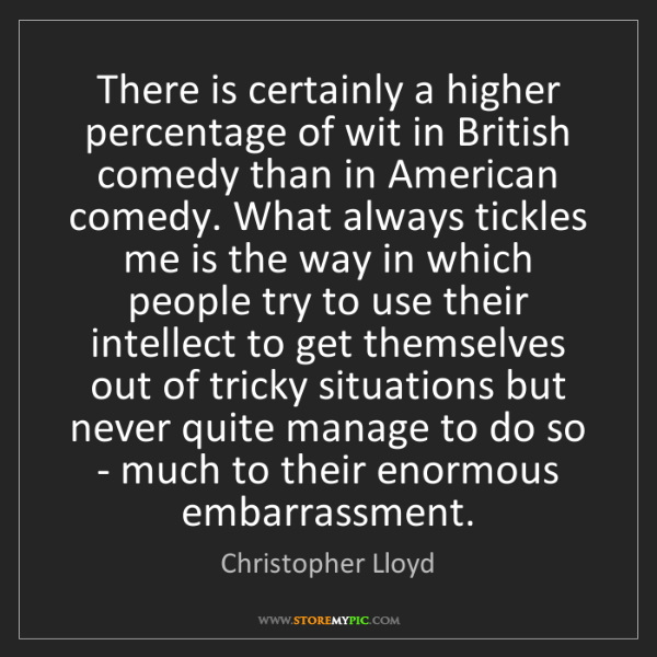 Christopher Lloyd: There is certainly a higher percentage of wit in British...