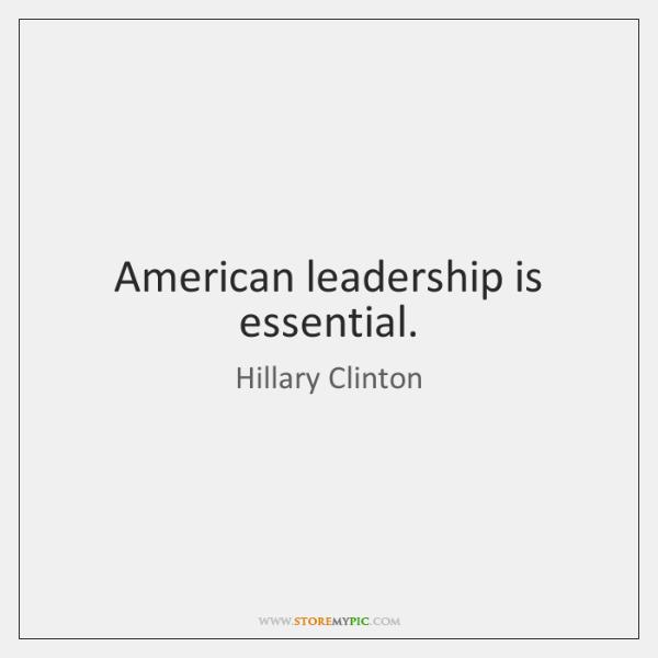 American leadership is essential.