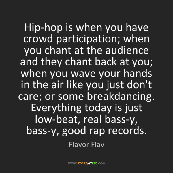 Flavor Flav: Hip-hop is when you have crowd participation; when you...