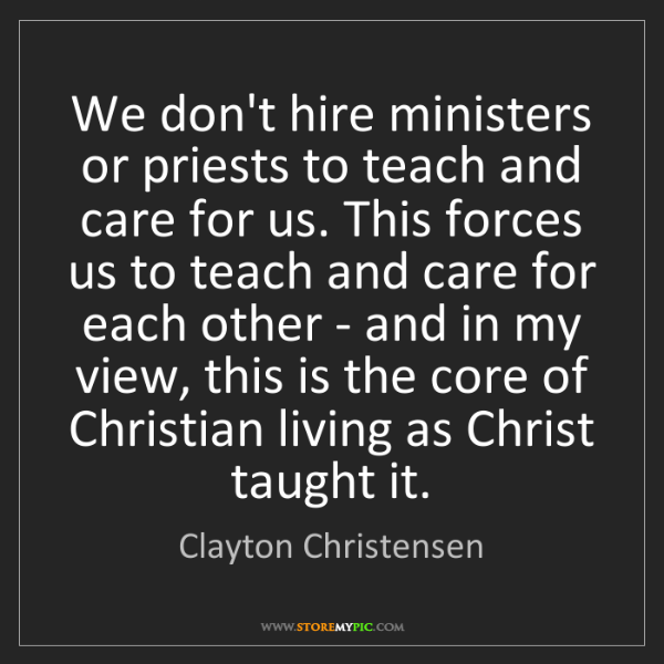 Clayton Christensen: We don't hire ministers or priests to teach and care...