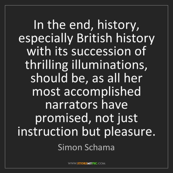 Simon Schama: In the end, history, especially British history with...