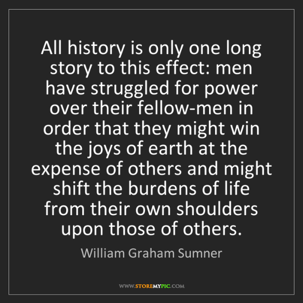 William Graham Sumner: All history is only one long story to this effect: men...