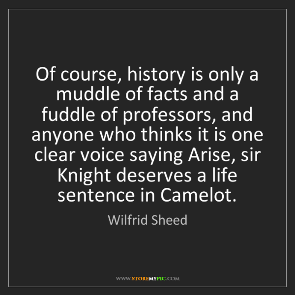 Wilfrid Sheed: Of course, history is only a muddle of facts and a fuddle...