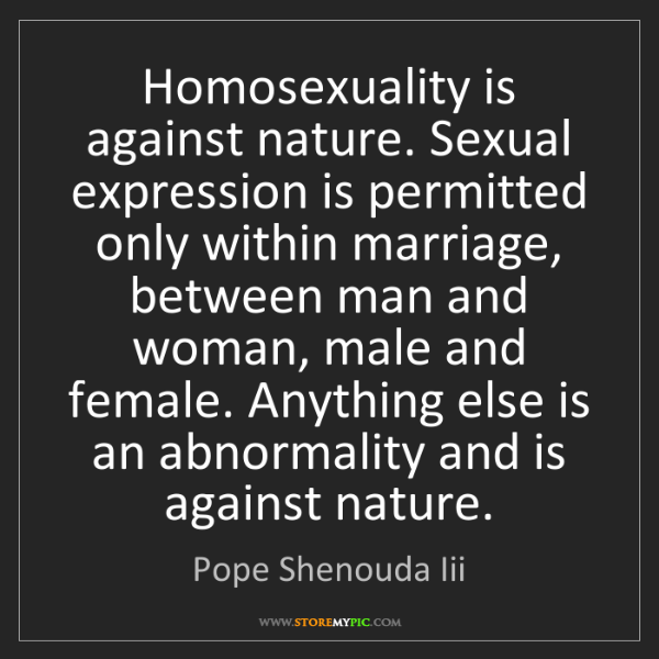 Pope Shenouda Iii: Homosexuality is against nature. Sexual expression is...