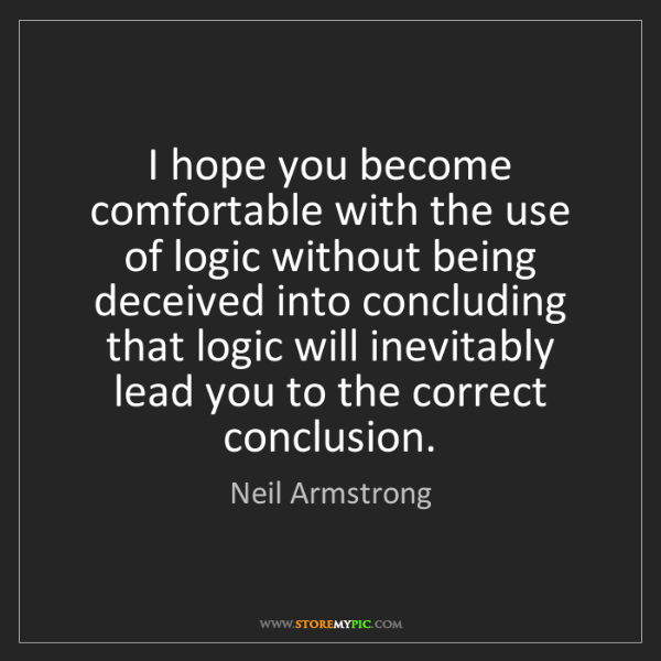 Neil Armstrong: I hope you become comfortable with the use of logic without...