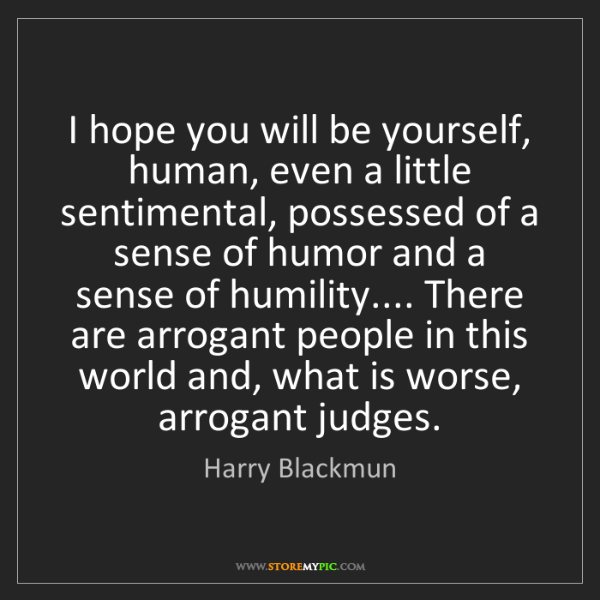 Harry Blackmun: I hope you will be yourself, human, even a little sentimental,...