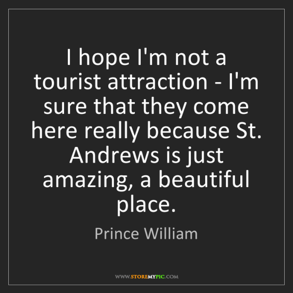 Prince William: I hope I'm not a tourist attraction - I'm sure that they...