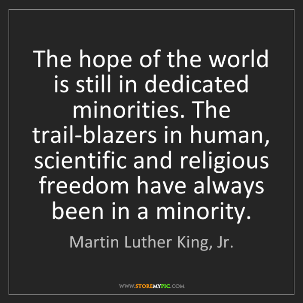 Martin Luther King, Jr.: The hope of the world is still in dedicated minorities....