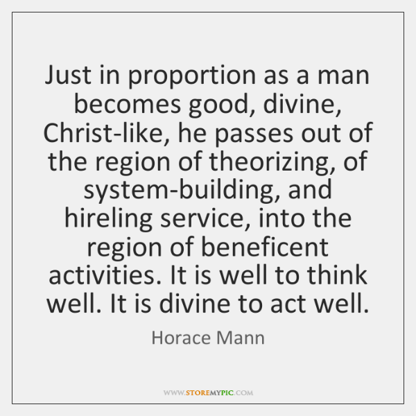 Just in proportion as a man becomes good, divine, Christ-like, he passes ...