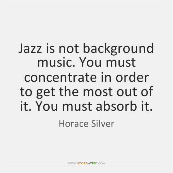Jazz is not background music. You must concentrate in order to get ...