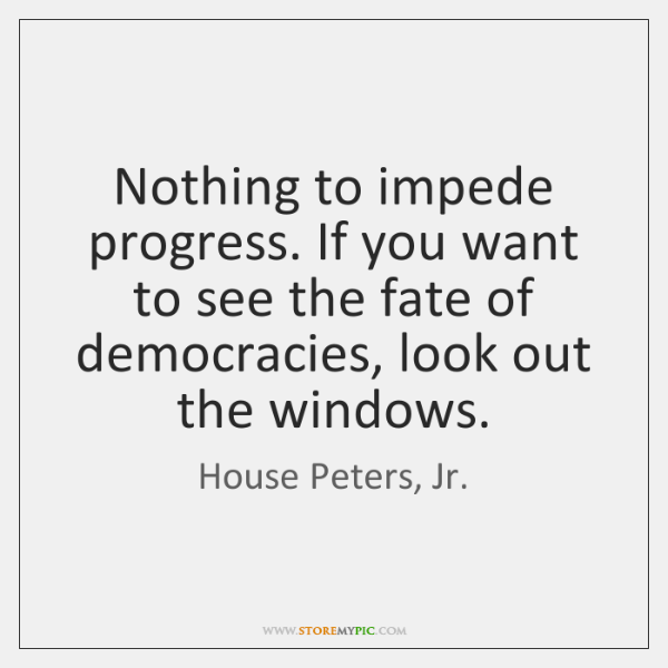 Nothing to impede progress. If you want to see the fate of ...