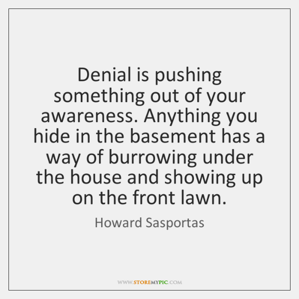Denial is pushing something out of your awareness. Anything you hide in ...