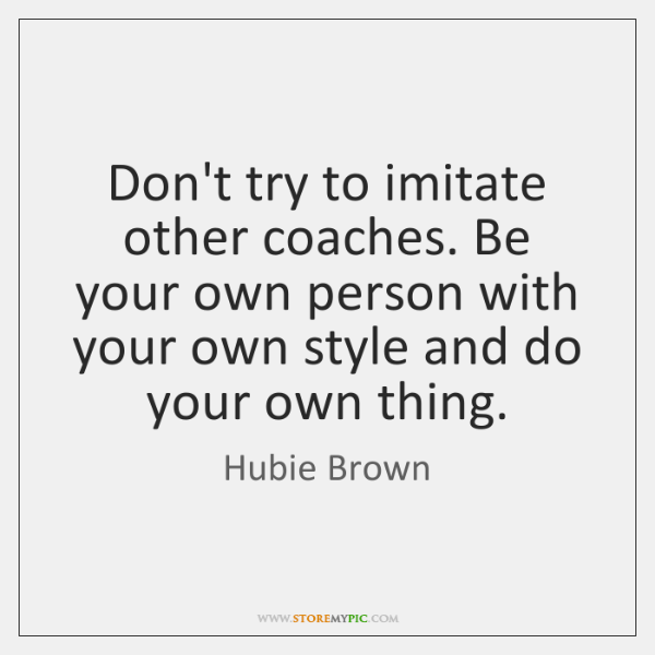 Don't try to imitate other coaches. Be your own person with your ...