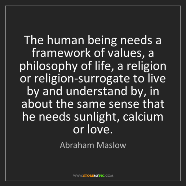Abraham Maslow: The human being needs a framework of values, a philosophy...