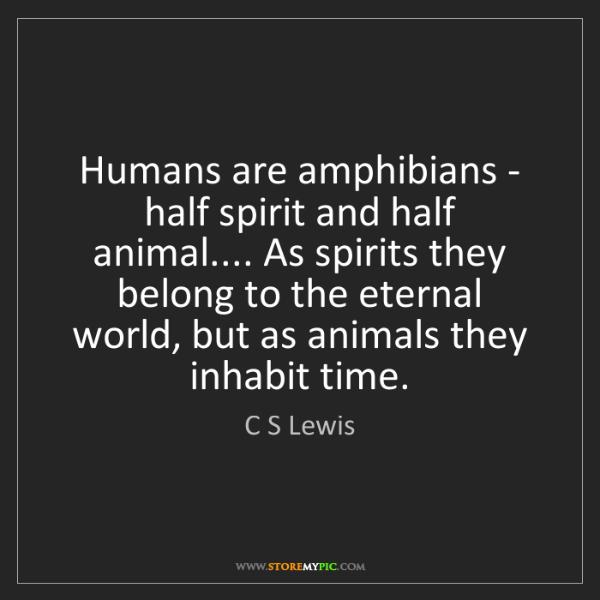 C S Lewis: Humans are amphibians - half spirit and half animal.......