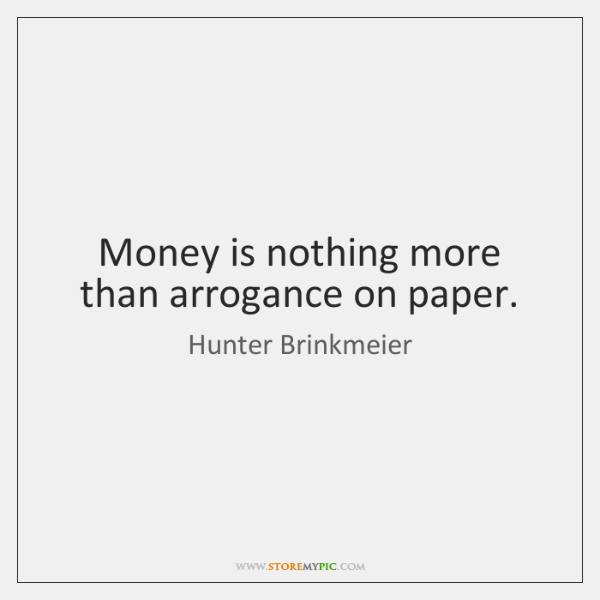 Money is nothing more than arrogance on paper.