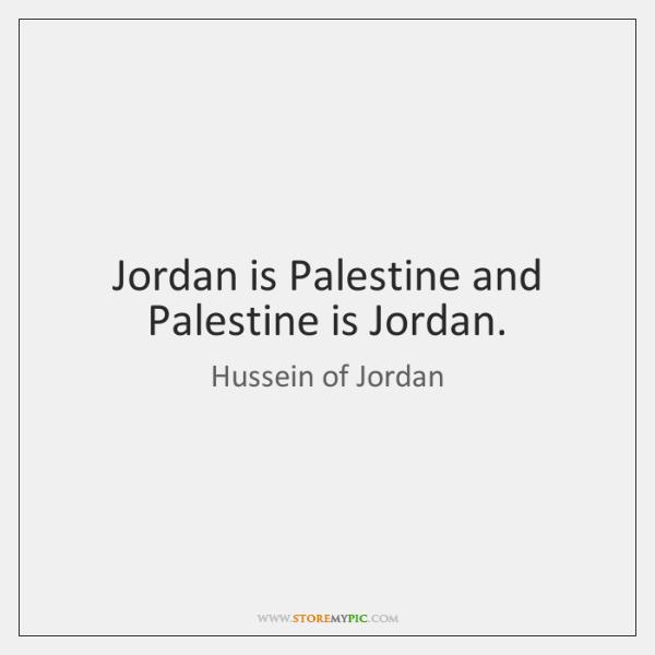 Jordan is Palestine and Palestine is Jordan.