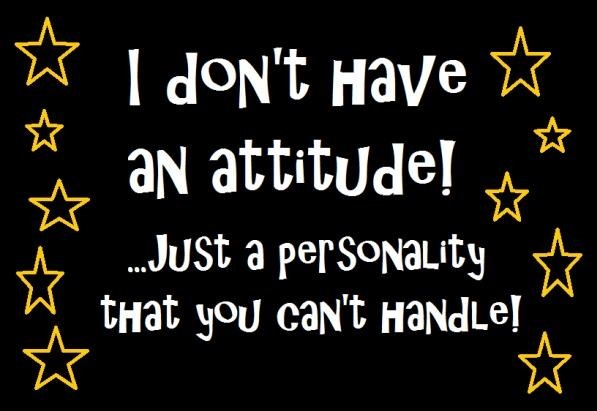 I dont have an attitude just a personality that you cant handle