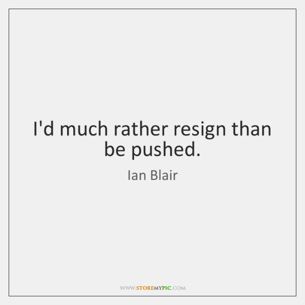 I'd much rather resign than be pushed.