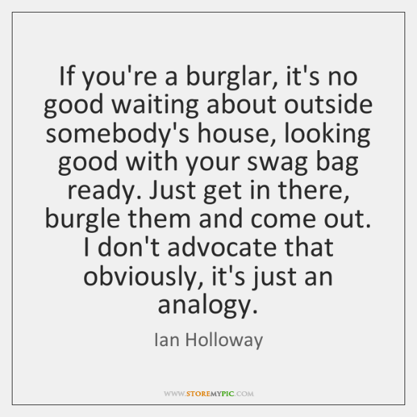 If you're a burglar, it's no good waiting about outside somebody's house, ...