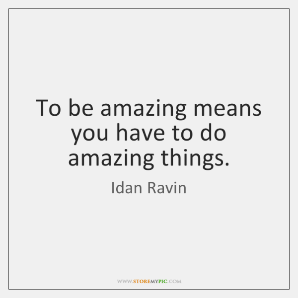 To be amazing means you have to do amazing things.